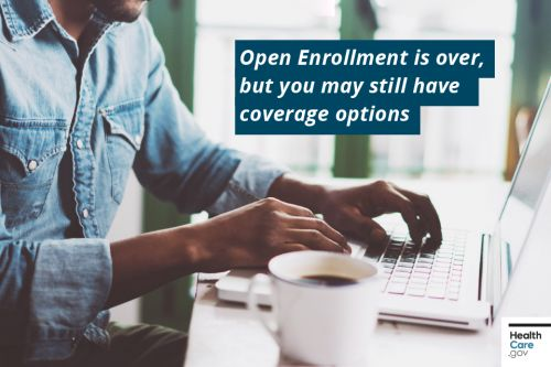 Open Enrollment is over, but you may still have coverage options!